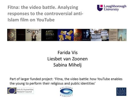Fitna: the video battle. Analyzing responses to the controversial anti- Islam film on YouTube Farida Vis Liesbet van Zoonen Sabina Mihelj Part of larger.