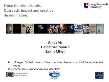 Fitna: the video battle. Outreach, impact and creative dissemination. Farida Vis Liesbet van Zoonen Sabina Mihelj Part of larger funded project: Fitna,