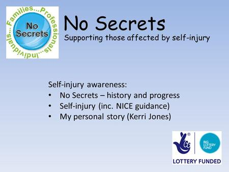 No Secrets Supporting those affected by self-injury Self-injury awareness: No Secrets – history and progress Self-injury (inc. NICE guidance) My personal.