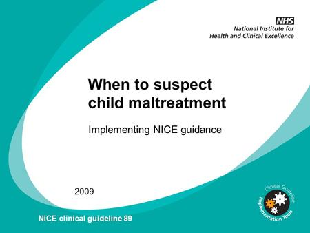 When to suspect child maltreatment Implementing NICE guidance 2009 NICE clinical guideline 89.