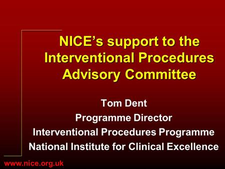 Www.nice.org.uk NICEs support to the Interventional Procedures Advisory Committee Tom Dent Programme Director Interventional Procedures Programme National.