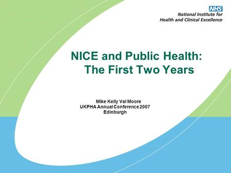 NICE and Public Health: The First Two Years Mike Kelly Val Moore UKPHA Annual Conference 2007 Edinburgh.