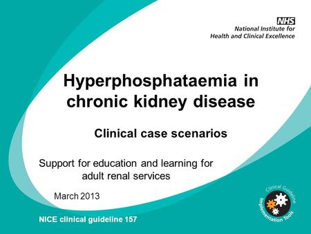 Hyperphosphataemia in chronic kidney disease Clinical case scenarios Support for education and learning for adult renal services March 2013 NICE clinical.