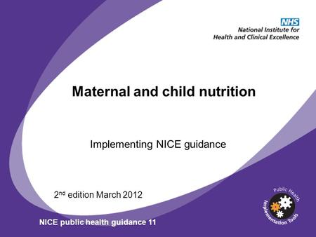 Maternal and child nutrition Implementing NICE guidance 2 nd edition March 2012 NICE public health guidance 11.
