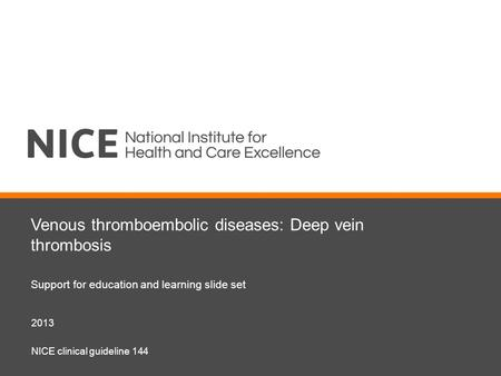 Venous thromboembolic diseases: Deep vein thrombosis Support for education and learning slide set 2013 NICE clinical guideline 144.