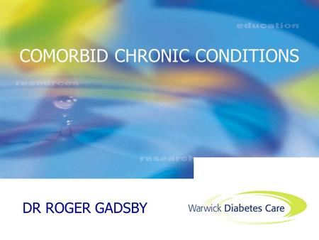 DR ROGER GADSBY COMORBID CHRONIC CONDITIONS. GP PERSPECTIVE nGMS CONTRACT SHOULD WE APPLY DISEASE SPECIFIC GUIDELINES FOR DIABETES TO PEOPLE WITH CO-MORBIDITIES?