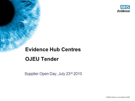 NHS Evidence – provided by NICE Evidence Hub Centres OJEU Tender Supplier Open Day, July 23 rd 2010.