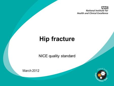 Hip fracture NICE quality standard March 2012. What this presentation covers Background to quality standards Hip fracture quality standard Quality statements.