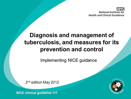 Diagnosis and management of tuberculosis, and measures for its prevention and control Implementing NICE guidance 2 nd edition May 2012 NICE clinical guideline.