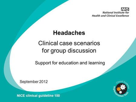 Headaches September 2012 NICE clinical guideline 150 Clinical case scenarios for group discussion.