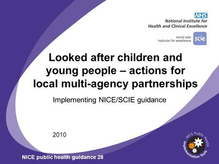Looked after children and young people – actions for local multi-agency partnerships Implementing NICE/SCIE guidance 2010 NICE public health guidance 28.