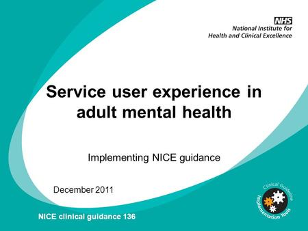 Service user experience in adult mental health Implementing NICE guidance December 2011 NICE clinical guidance 136.