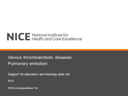 Venous thromboembolic diseases: Pulmonary embolism Support for education and learning slide set 2013 NICE clinical guideline 144.