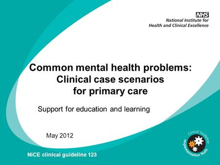 Common mental health problems: Clinical case scenarios for primary care May 2012 NICE clinical guideline 123 Support for education and learning.