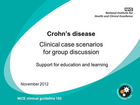 Crohns disease November 2012 NICE clinical guideline 152 Clinical case scenarios for group discussion.