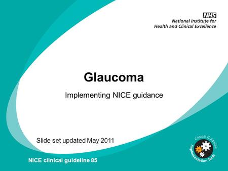 V Glaucoma Implementing NICE guidance Slide set updated May 2011 NICE clinical guideline 85.