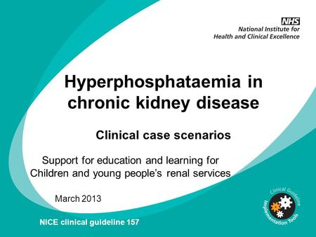 Hyperphosphataemia in chronic kidney disease Clinical case scenarios Support for education and learning for Children and young peoples renal services March.