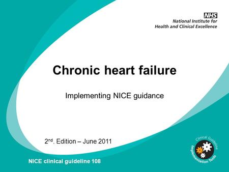 Chronic heart failure Implementing NICE guidance 2 nd. Edition – June 2011 NICE clinical guideline 108.