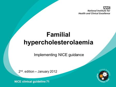 Familial hypercholesterolaemia Implementing NICE guidance 2 nd. edition – January 2012 NICE clinical guideline 71.