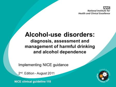 Alcohol-use disorders: diagnosis, assessment and management of harmful drinking and alcohol dependence Implementing NICE guidance 2 nd. Edition - August.