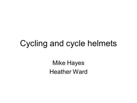 Cycling and cycle helmets Mike Hayes Heather Ward.