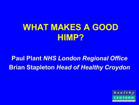 WHAT MAKES A GOOD HIMP? Paul Plant NHS London Regional Office Brian Stapleton Head of Healthy Croydon.
