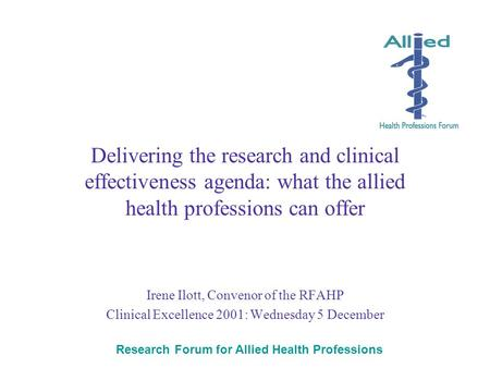 Research Forum for Allied Health Professions Delivering the research and clinical effectiveness agenda: what the allied health professions can offer Irene.