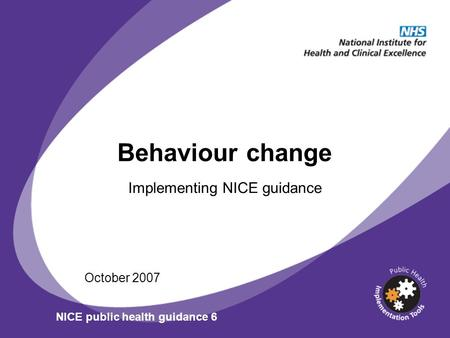 Behaviour change Implementing NICE guidance October 2007 NICE public health guidance 6.
