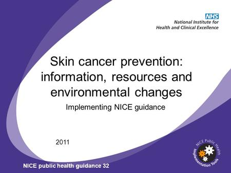 Skin cancer prevention: information, resources and environmental changes Implementing NICE guidance 2011 NICE public health guidance 32.