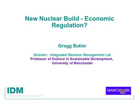 New Nuclear Build - Economic Regulation? Gregg Butler Director: Integrated Decision Management Ltd Professor of Science in Sustainable Development, University.