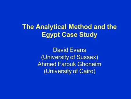 The Analytical Method and the Egypt Case Study David Evans (University of Sussex) Ahmed Farouk Ghoneim (University of Cairo)