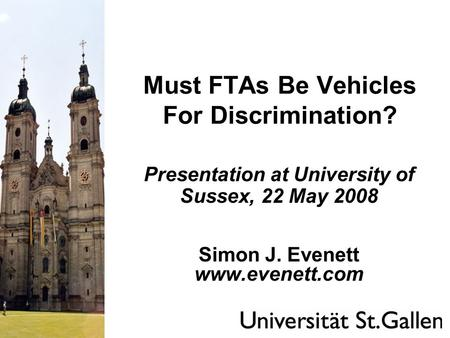 Must FTAs Be Vehicles For Discrimination? Presentation at University of Sussex, 22 May 2008 Simon J. Evenett www.evenett.com.
