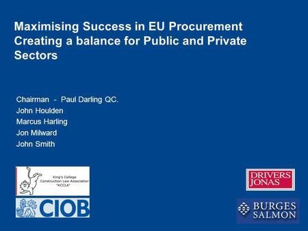 Chairman - Paul Darling QC. John Houlden Marcus Harling Jon Milward John Smith Maximising Success in EU Procurement Creating a balance for Public and Private.