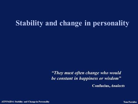 Tom Farsides ATP PAID 6: Stability and Change in Personality Stability and change in personality They must often change who would be constant in happiness.