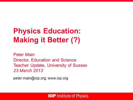 Physics Education: Making it Better (?) Peter Main Director, Education and Science Teacher Update, University of Sussex 23 March 2013