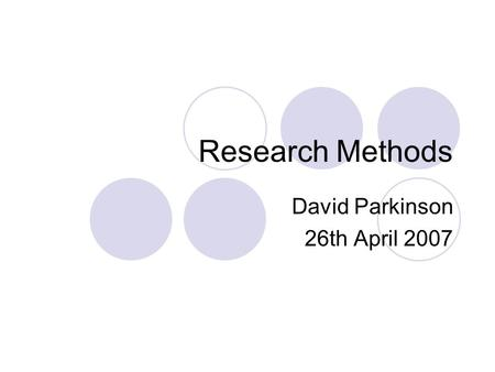 Research Methods David Parkinson 26th April 2007.