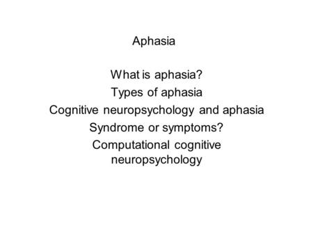 Aphasia What is aphasia? Types of aphasia Cognitive neuropsychology and aphasia Syndrome or symptoms? Computational cognitive neuropsychology.