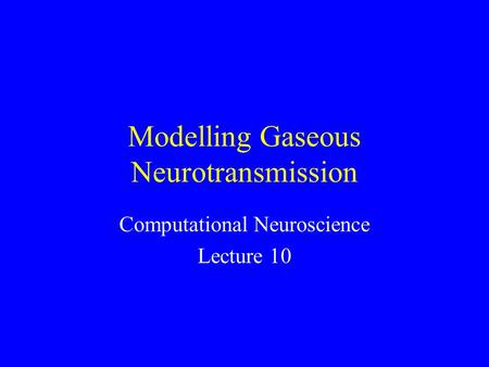 Modelling Gaseous Neurotransmission Computational Neuroscience Lecture 10.