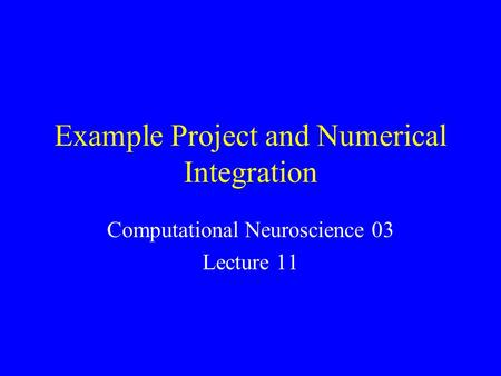 Example Project and Numerical Integration Computational Neuroscience 03 Lecture 11.