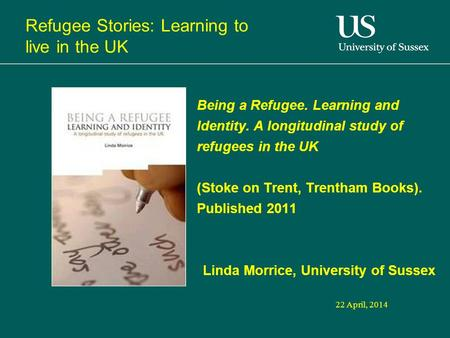 22 April, 2014 Being a Refugee. Learning and Identity. A longitudinal study of refugees in the UK (Stoke on Trent, Trentham Books). Published 2011 Linda.