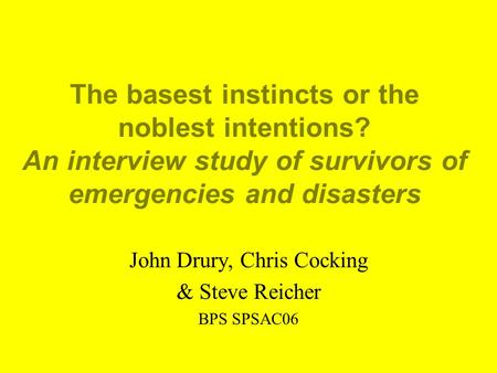 The basest instincts or the noblest intentions? An interview study of survivors of emergencies and disasters John Drury, Chris Cocking & Steve Reicher.