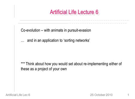 25 October 2010Artificial Life Lec 61 Artificial Life Lecture 6 Co-evolution – with animats in pursuit-evasion … and in an application to sorting networks.