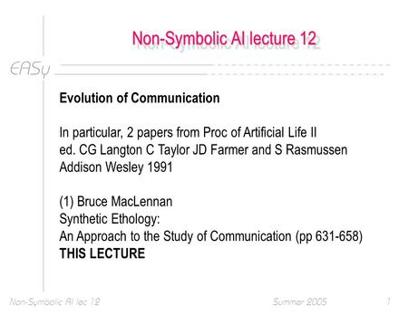EASy Summer 2005Non-Symbolic AI lec 121 Non-Symbolic AI lecture 12 Evolution of Communication In particular, 2 papers from Proc of Artificial Life II ed.