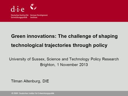 © 2008 Deutsches Institut für Entwicklungspolitik Green innovations: The challenge of shaping technological trajectories through policy University of Sussex,