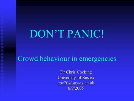 DONT PANIC! Crowd behaviour in emergencies Dr Chris Cocking University of Sussex 6/9/2005.