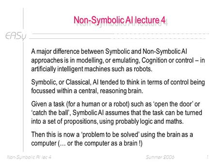 EASy Summer 2006Non-Symbolic AI lec 41 Non-Symbolic AI lecture 4 A major difference between Symbolic and Non-Symbolic AI approaches is in modelling, or.