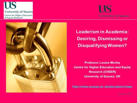 22 April, 2014 Leaderism in Academia: Desiring, Dismissing or Disqualifying Women? Professor Louise Morley Centre for Higher Education and Equity Research.