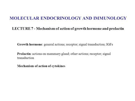 MOLECULAR ENDOCRINOLOGY AND IMMUNOLOGY LECTURE 7 - Mechanism of action of growth hormone and prolactin Growth hormone: general actions; receptor; signal.
