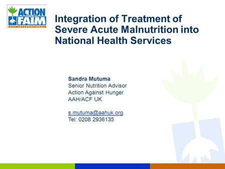 Integration of Treatment of Severe Acute Malnutrition into National Health Services Sandra Mutuma Senior Nutrition Advisor Action Against Hunger AAH/ACF.