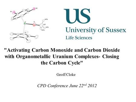 Activating Carbon Monoxide and Carbon Dioxide with Organometallic Uranium Complexes- Closing the Carbon Cycle Geoff Cloke CPD Conference June 22 nd 2012.
